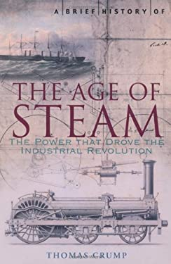 A Brief History of the Age of Steam: The Power That Drove the Industrial Revolution 9781845295530
