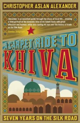 A Carpet Ride to Khiva: Seven Years on the Silk Road 9781848311497