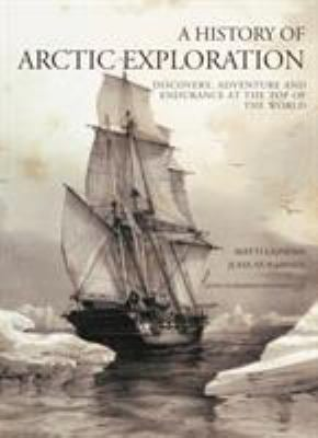 A History of Arctic Exploration: Discovery, Adventure and Endurance at the Top of the World 9781844860692