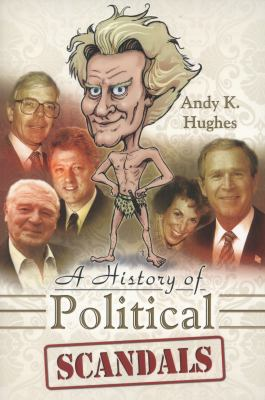 A History of Political Scandals: Sex, Sleaze and Spin 9781844680894