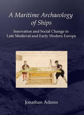 A Maritime Archaeology of Ships: Innovation and Social Change in Late Medieval and Early Modern Europe Jonathan Adams