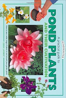 A Practical Guide to Pond Plants and Their Cultivation: How to Use a Wide Range of Plants in and Around Your Garden Pond 9781842860625
