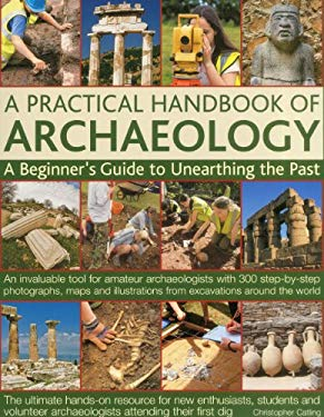 A   Practical Handbook of Archaeology: A Beginner's Guide to Unearthing the Past: An Invaluable Tool for Amateur Archaeologists with 300 Step-By-Step 9781844767939