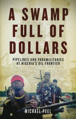 Swamp Full of Dollars: Pipelines and Paramilitaries at Nigeria's Oil Frontier 9781848858404