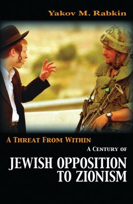 A Threat from Within: A Century of Jewish Opposition to Zionism 9781842776988