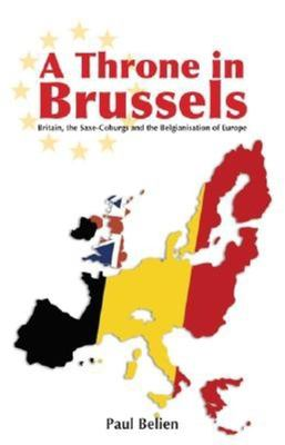 A Throne in Brussels: Britain, the Saxe-Coburgs and the Belgianisation of Europe 9781845400330