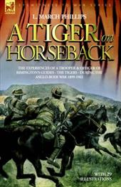 A Tiger on Horseback - The Experiences of a Trooper & Officer of Rimington's Guides - The Tigers - During the Anglo-Boer War 1899