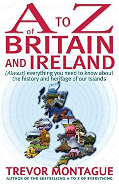 A to Z of Britain and Ireland: (Almost) Everything You Ever Needed to Know about the History and Heritage of Our Islands. Trevor Montague 9781847440877