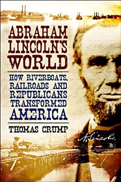 Abraham Lincoln's World: How Riverboats, Railroads, and Republicans Transformed America 9781847250575