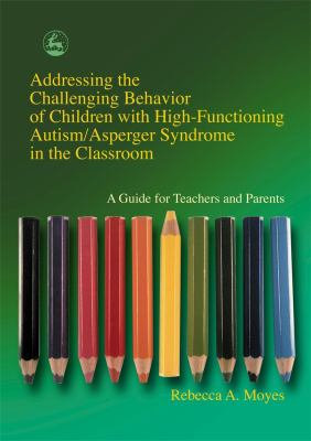 Addressing the Challenging Behavior of Children with High-Functioning Autism/Asperger Syndrome in the Classroom: A Guide for Teachers and 9781843107194