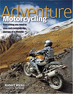 Adventure Motorcycling: Everything You Need to Plan and Complete the Journey of a Lifetime 9781844254354