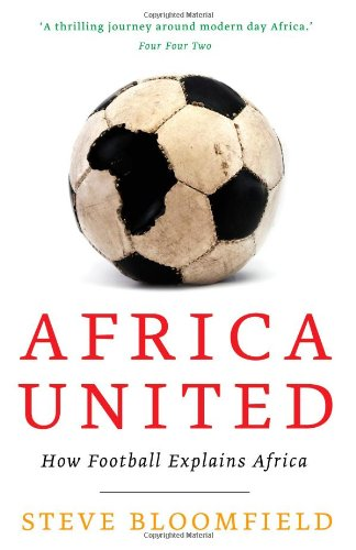 Africa United: How Football Explains Africa 9781847676597