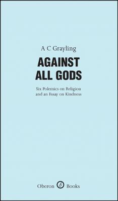 Against All Gods: Six Polemics on Religion and an Essay on Kindness 9781840027280