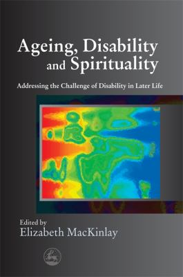 Aging, Disability and Spirituality: Addressing the Challenge of Disability in Later Life 9781843105848