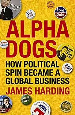 Alpha Dogs: How Political Spin Became a Global Business 9781843548683