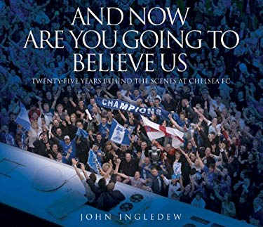 And Now Are You Going to Believe Us : Twenty-Five Years Behind the Scenes at Chelsea FC