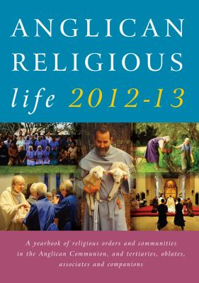 Anglican Religious Life 2012-13: A Yearbook of Religious Orders and Communities in the Anglican Communion and Tertiaries, Oblates, Associates and Comp 9781848250895