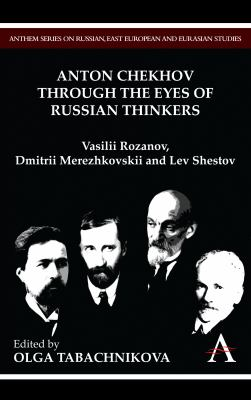 Anton Chekhov Through the Eyes of Russian Thinkers: Vasilii Rozanov, Dmitrii Merezhkovskii and Lev Shestov 9781843318415