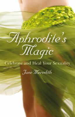 Aphrodite's Magic: Celebrate and Heal Your Sexuality 9781846942860