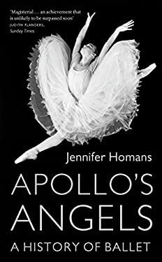 Apollo's Angels: A History of Ballet. Jennifer Homans 9781847082565