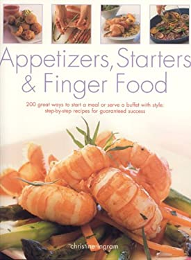 Appetizers, Starters and Finger Food: 200 Great Ways to Start a Meal or Serve a Buffet with Style: Step-By-Step Recipes for Guaranteed Success 9781844761180