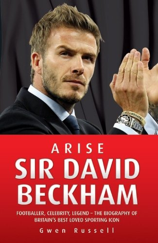 Arise Sir David Beckham: Footballer, Celebrity, Legend - The Biography of Britian's Best Loved Sporting Icon 9781843582984