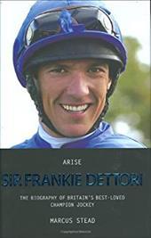 Arise Sir Frankie Dettori: The Biography of Britain's Best-Loved Champion Jockey