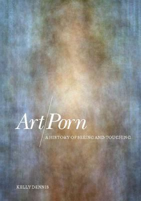 Art/Porn: A History of Seeing and Touching 9781847880574