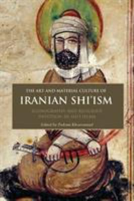 The Art and Material Culture of Iranian Shi'ism: Iconography and Religious Devotion in Shi'i Islam 9781848851689