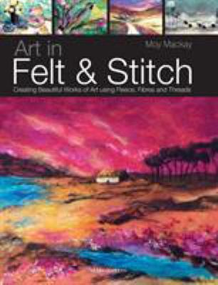 Art in Felt & Stitch: Creating Beautiful Works of Art Using Fleece, Fibres and Threads 9781844485635