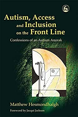 Autism, Access and Inclusion on the Front Line: Confessions of an Autism Anorak 9781843103936