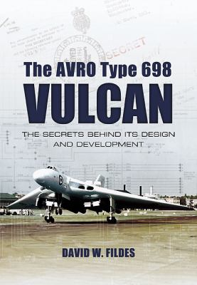 Avro Vulcan: Design and Development: Origins, Experimental Prototypes and Weapon Systems 9781848842847