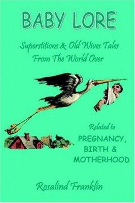 Baby Lore - Superstitions and Old Wives Tales from the World Over Related to Pregnancy, Birth and Motherhood 9781846853692