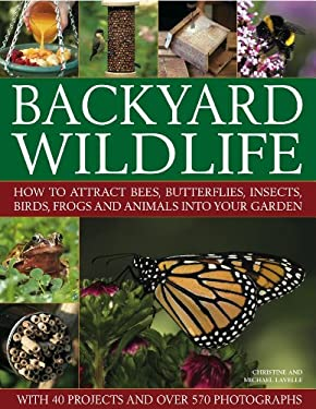 Backyard Wildlife: How to Attract Bees, Butterflies, Insects, Birds, Frogs and Animals Into Your Garden 9781844769148