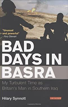 Bad Days in Basra: My Turbulent Time as Britain's Man in Southern Iraq 9781845117061