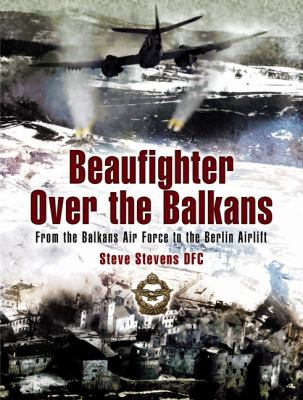 Beaufighter Over the Balkans: From the Balkan Air Force to the Berlin Airlift 9781844154876