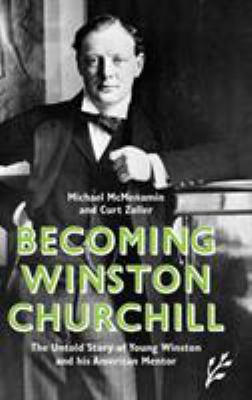 Becoming Winston Churchill: The Untold Story of Young Winston and His American Mentor 9781846450051