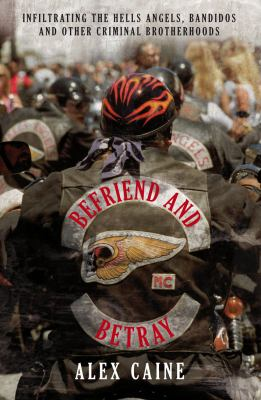 Befriend and Betray: Infiltrating the Hells Angels, Bandidos and Other Criminal Brotherhoods. Alex Caine 9781845965327