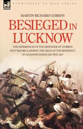 Besieged in Lucknow - The Experiences of the Defender of 'Gubbins Post' Before and During the Seige of the Residency at Lucknow, I