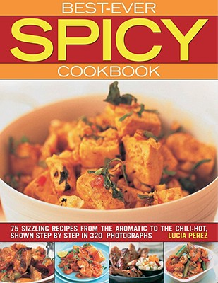 Best-Ever Spicy Cookbook: 70 Sizzling Recipes from the Aromatic to the Chili-Hot 9781844766949
