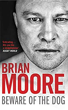 Beware of the Dog: Rugby's Hard Man Reveals All. Brian Moore 9781847396518