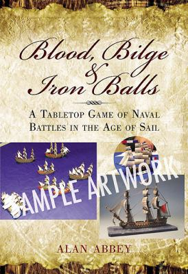 Blood, Bilge and Iron Balls: Naval Wargame Rules for the Age of Sail 9781848845343