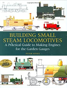 Building Small Steam Locomotives: A Practical Guide to Making Engines for Garden Gauges 9781847970299