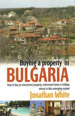 Buying a Property in Bulgaria: How to Buy an Investment Property, Retirement Home or Holiday Retreat 9781845280314
