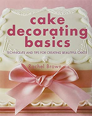 Cake Decorating Basics: Techniques and Tips for Creating Beautiful Cakes 9781845375188