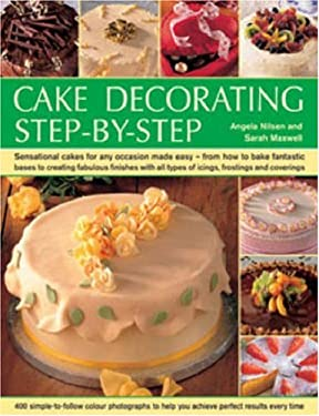 Cake Decorating Step-By-Step: Sensational Cakes for Any Occasion Made Easy: From How to Bake Fantastic Bases to Creating Fabulous Finishes with All 9781844764365