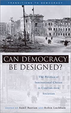 Can Democracy Be Designed?: The Politics of Institutional Choice in Conflict-Torn Societies 9781842771518