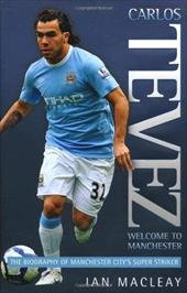 Carlos Tevez: Welcome to Manchester: The Biography of Manchester City's Super Striker 7494400