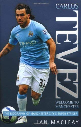 Carlos Tevez: Welcome to Manchester: The Biography of Manchester City's Super Striker 9781844548286