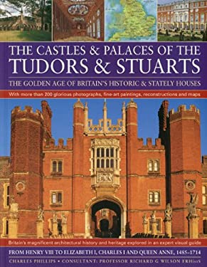The Castles & Palaces of the Tudors & Stuarts: The Golden Age of Britain's Historic & Stately Houses 9781844767069